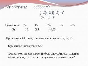 Упростить: аааааа=? (-2)(-2)(-2)=? -2∙2∙2=?Вычислить: 23= 42= 72= 53= -73= (-3)3