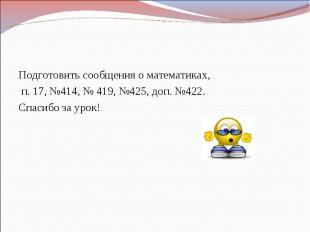 Домашнее задание Подготовить сообщения о математиках, п. 17, №414, № 419, №425
