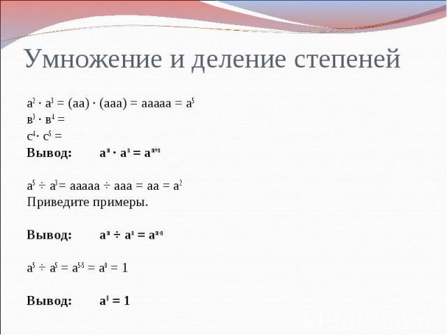 Умножение и деление степенейа2 ∙ а3 = (аа) ∙ (ааа) = ааааа = а5 в3 ∙ в4 = с4 ∙ с5 =Вывод: аm ∙ аn = аm+nа5 ÷ а3 = ааааа ÷ ааа = аа = а2Приведите примеры.Вывод: аm ÷ аn = аm-nа5 ÷ а5 = а5-5 = а0 = 1Вывод: а0 = 1