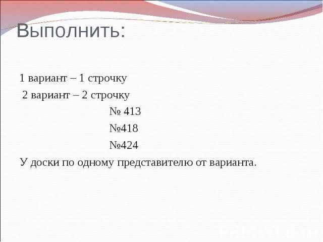 Выполнить: 1 вариант – 1 строчку 2 вариант – 2 строчку № 413 №418 №424 У доски по одному представителю от варианта.