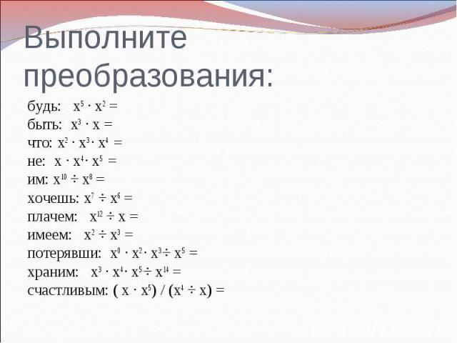 Выполните преобразования:будь: х5 ∙ х2 = быть: х3 ∙ х = что: х2 ∙ х3 ∙ х4 = не: х ∙ х4 ∙ х5 = им: х10 ÷ х8 = хочешь: х7 ÷ х6 = плачем: х12 ÷ х = имеем: х2 ÷ х3 = потерявши: х0 ∙ х2 ∙ х3 ÷ х5 = храним: х3 ∙ х4 ∙ х5 ÷ х14 = счастливым: ( х ∙ х5) / (х4…