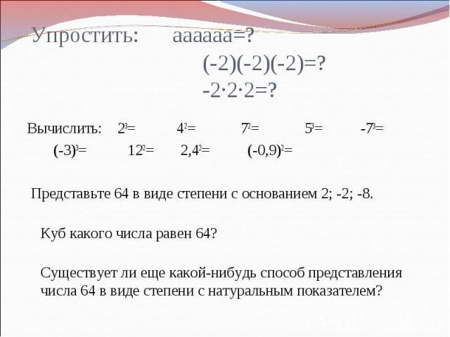 Упростить: аааааа=? (-2)(-2)(-2)=? -2∙2∙2=?Вычислить: 23= 42= 72= 53= -73= (-3)3= 122= 2,42= (-0,9)2=  Представьте 64 в виде степени с основанием 2; -2; -8.Куб какого числа равен 64? Существует ли еще какой-нибудь способ представления числа 64 в ви…