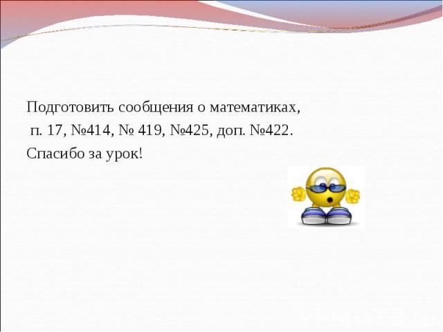 Домашнее задание Подготовить сообщения о математиках, п. 17, №414, № 419, №425, доп. №422.Спасибо за урок!