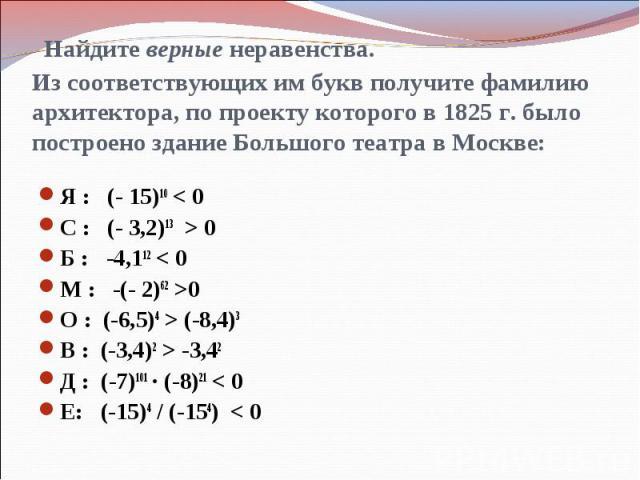 Найдите верные неравенства. Из соответствующих им букв получите фамилию архитектора, по проекту которого в 1825 г. было построено здание Большого театра в Москве:Я : (- 15)10 < 0С : (- 3,2)13 > 0Б : -4,112 < 0М : -(- 2)62 >0О : (-6,5)4 > (-8,4)3В : …
