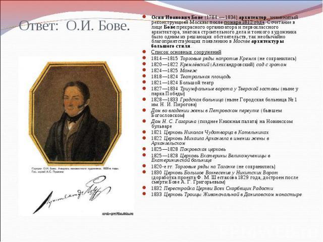 Ответ: О.И. Бове. Осип Иванович Бове (1784 — 1834) архитектор, знаменитый реконструкцией Москвы после пожара 1812 года. Сочетание в лице Бове прекрасного организатора и первоклассного архитектора, знатока строительного дела и тонкого художника было …