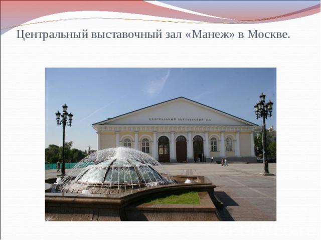 Центральный выставочный зал «Манеж» в Москве.