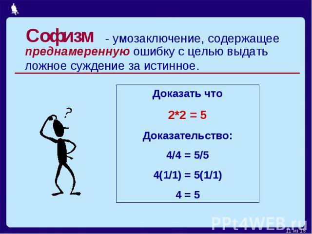 Софизм- умозаключение, содержащее преднамеренную ошибку с целью выдать ложное суждение за истинное.Доказать что2*2 = 5Доказательство:4/4 = 5/54(1/1) = 5(1/1)4 = 5