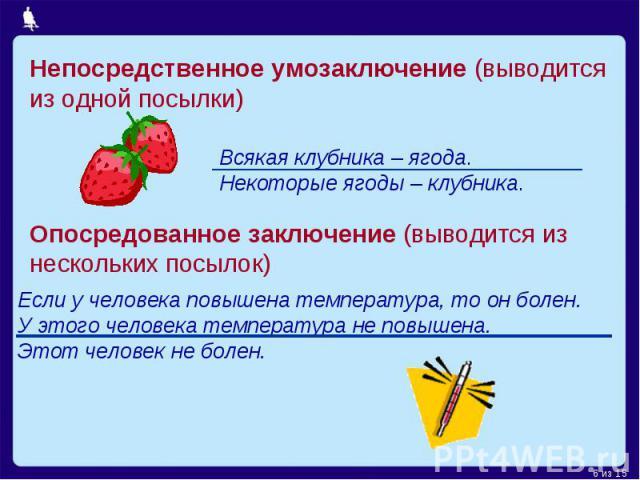 Непосредственное умозаключение (выводится из одной посылки)Всякая клубника – ягода. Некоторые ягоды – клубника.Опосредованное заключение (выводится из нескольких посылок)Если у человека повышена температура, то он болен. У этого человека температура…