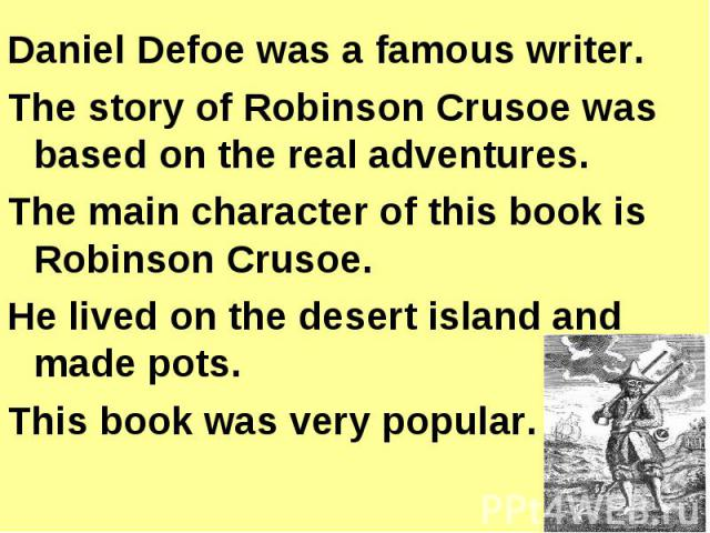 Daniel Defoe was a famous writer.The story of Robinson Crusoe was based on the real adventures.The main character of this book is Robinson Crusoe.He lived on the desert island and made pots.This book was very popular.