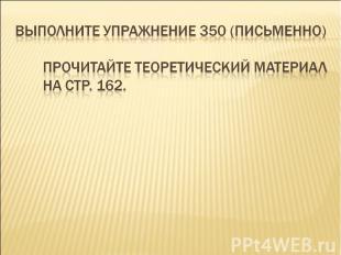 Выполните упражнение 350 (письменно)Прочитайте теоретический материал на стр. 16
