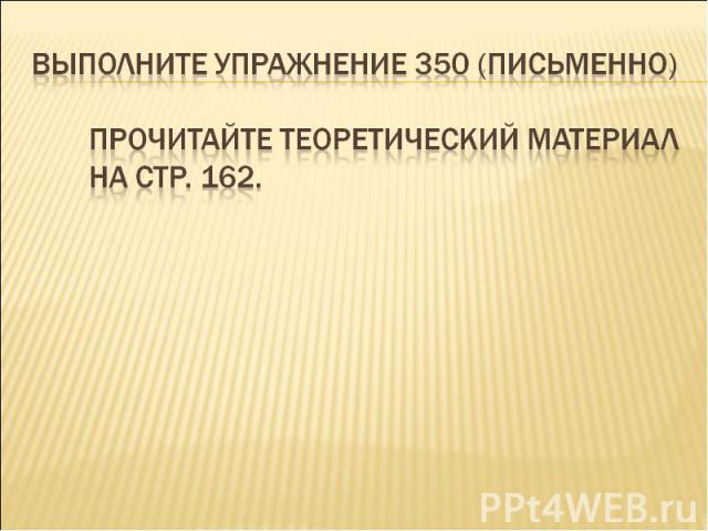 Выполните упражнение 350 (письменно)Прочитайте теоретический материал на стр. 162.