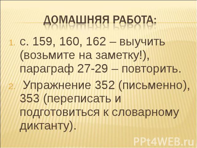 Домашняя работа:с. 159, 160, 162 – выучить (возьмите на заметку!), параграф 27-29 – повторить. Упражнение 352 (письменно), 353 (переписать и подготовиться к словарному диктанту).