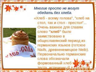 """Многие просто не могут обедать без хлеба. «Хлеб - всему голова"""", """"хлеб на стол,"""