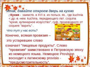 Итак, давайте откроем дверь на кухню.( Кухня - заимств. в XVI в. из польск. яз.,