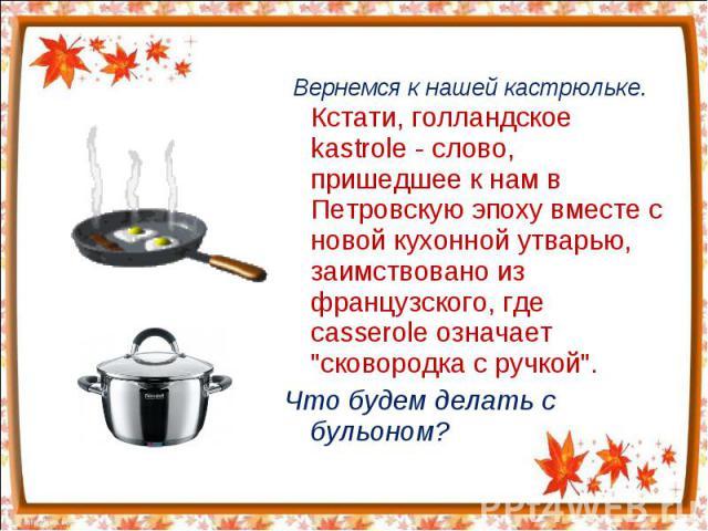 Вернемся к нашей кастрюльке. Кстати, голландское kastrole - слово, пришедшее к нам в Петровскую эпоху вместе с новой кухонной утварью, заимствовано из французского, где casserole означает
