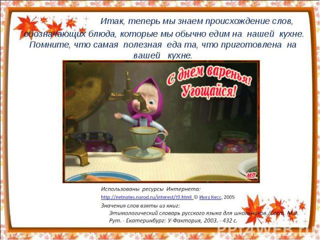 Итак, теперь мы знаем происхождение слов, обозначающих блюда, которые мы обычно едим на нашей кухне. Помните, что самая полезная еда та, что приготовлена на вашей кухне. Использованы ресурсы Интернета:http://netnotes.narod.ru/interest/t9.html © Инга…