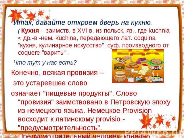 Итак, давайте откроем дверь на кухню.( Кухня - заимств. в XVI в. из польск. яз., где kuchnia < др.-в.-нем. kuchina, передающего лат. coquina