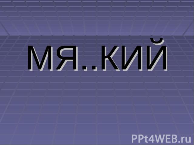 МЯ..КИЙ