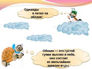Однажды я летал на облаке!Облако— это густой туман высоко внебе, оно состоит и