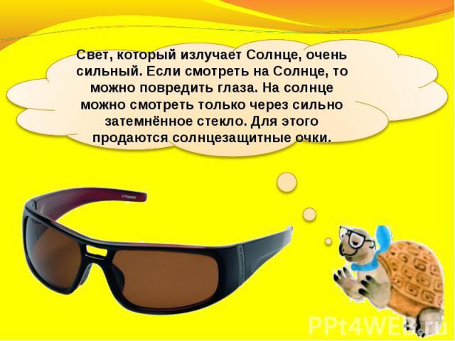 Свет, который излучает Солнце, очень сильный. Если смотреть на Солнце, то можно повредить глаза. На солнце можно смотреть только через сильно затемнённое стекло. Для этого продаются солнцезащитные очки.
