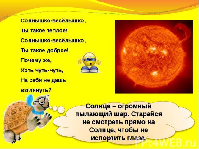 Солнышко-весёлышко,Тытакое теплое!Солнышко-весёлышко,Тытакое доброе!Почемуже,Хоть чуть-чуть,Насебя недашь взглянуть?Солнце – огромный пылающий шар. Старайся не смотреть прямо на Солнце, чтобы не испортить глаза.