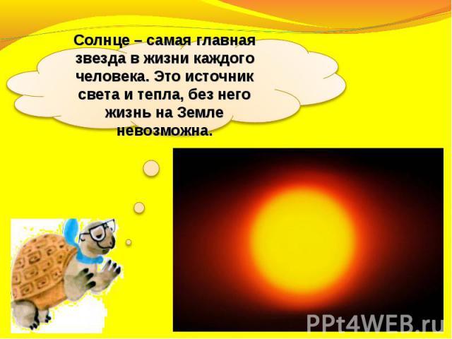 Солнце – самая главная звезда в жизни каждого человека. Это источник света и тепла, без него жизнь на Земле невозможна.