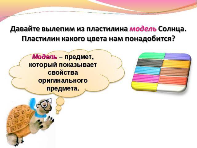 Давайте вылепим из пластилина модель Солнца. Пластилин какого цвета нам понадобится?Модель – предмет, который показывает свойства оригинального предмета.