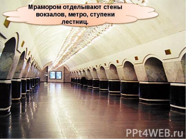 Мрамором отделывают стены вокзалов, метро, ступени лестниц.