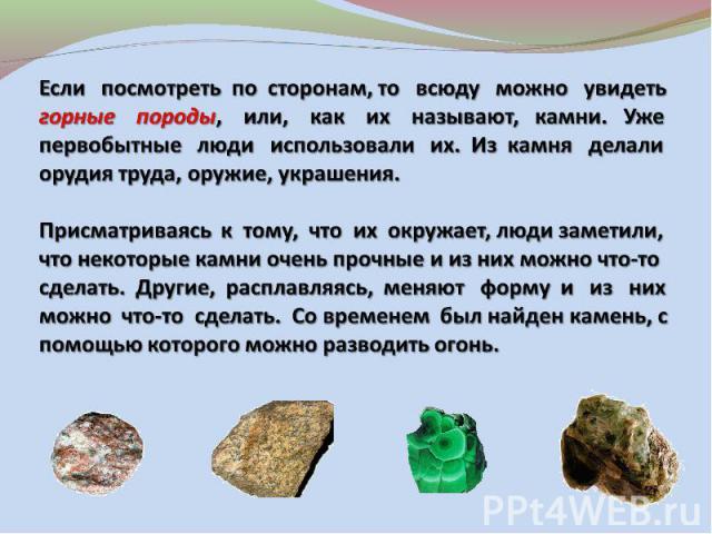 Если посмотреть по сторонам, то всюду можно увидеть горные породы, или, как их называют, камни. Уже первобытные люди использовали их. Из камня делали орудия труда, оружие, украшения.Присматриваясь к тому, что их окружает, люди заметили, что некоторы…