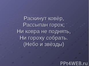 Раскинут ковёр,Рассыпан горох;Ни ковра не поднять,Ни гороху собрать.(Небо и звёз