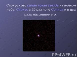 Сириус - это самая яркая звезда на ночном небе. Сириус в 20 раз ярче Солнца и в