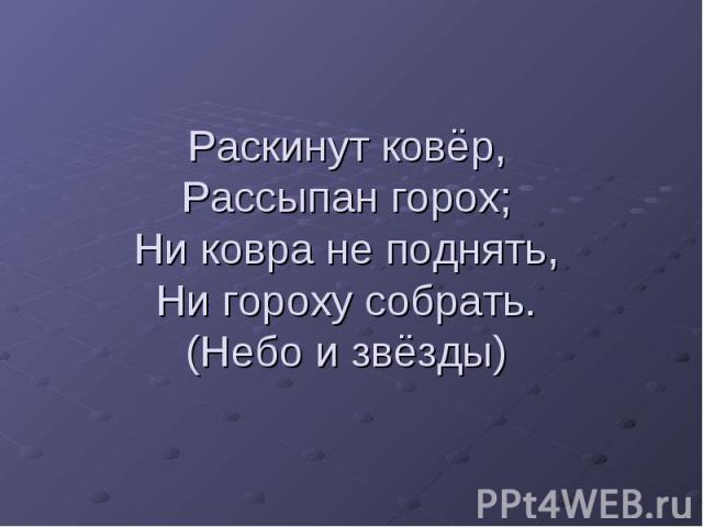 Раскинут ковёр,Рассыпан горох;Ни ковра не поднять,Ни гороху собрать.(Небо и звёзды)