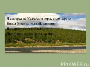 Я смотрел на Уральские горы, видел кручиВидел блеск холодный, слюдяной.На дорогу