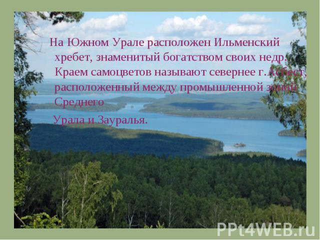 На Южном Урале расположен Ильменский хребет, знаменитый богатством своих недр. Краем самоцветов называют севернее г.Асбест, расположенный между промышленной зоной Среднего Урала и Зауралья.