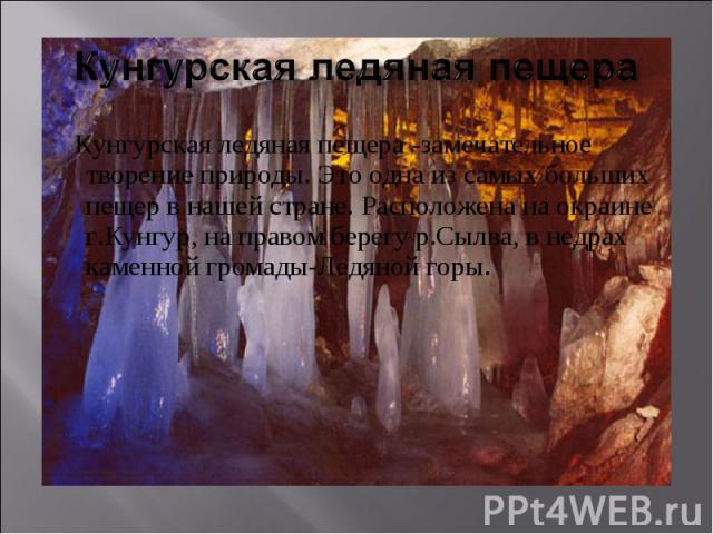 Кунгурская ледяная пещера Кунгурская ледяная пещера -замечательное творение природы. Это одна из самых больших пещер в нашей стране. Расположена на окраине г.Кунгур, на правом берегу р.Сылва, в недрах каменной громады-Ледяной горы.