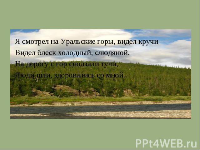 Я смотрел на Уральские горы, видел кручиВидел блеск холодный, слюдяной.На дорогу с гор сползали тучи,Люди шли, здоровались со мной.
