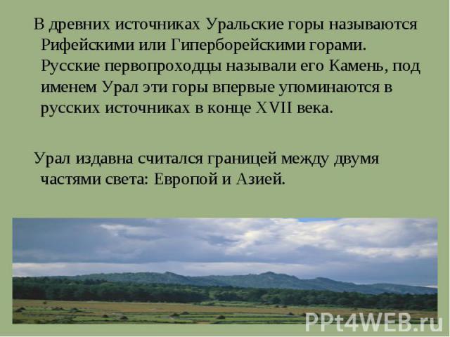 В древних источниках Уральские горы называются Рифейскими или Гиперборейскими горами. Русские первопроходцы называли его Камень, под именем Урал эти горы впервые упоминаются в русских источниках в конце XVII века. Урал издавна считался границей межд…