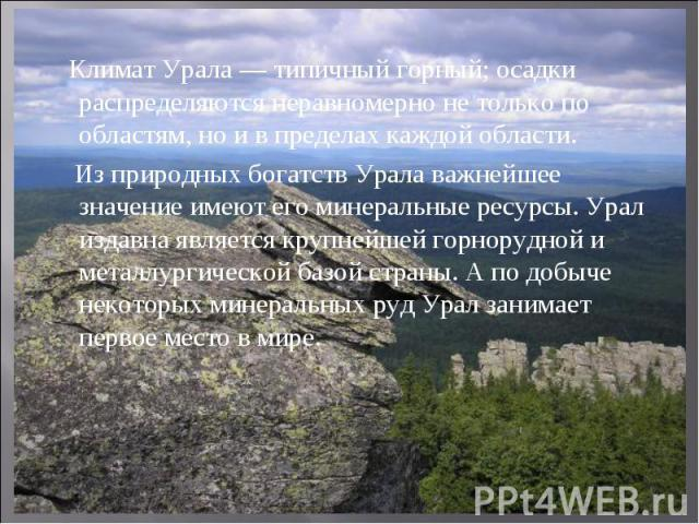 Климат Урала — типичный горный; осадки распределяются неравномерно не только по областям, но и в пределах каждой области. Из природных богатств Урала важнейшее значение имеют его минеральные ресурсы. Урал издавна является крупнейшей горнорудной и ме…