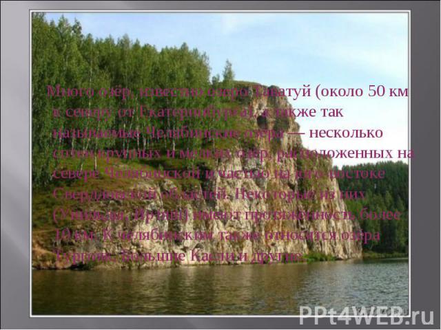 Много озёр, известно озеро Таватуй (около 50 км к северу от Екатеринбурга), а также так называемые Челябинские озёра — несколько сотен крупных и мелких озёр, расположенных на севере Челябинской и частью на юго-востоке Свердловской областей. Некоторы…