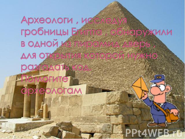 Археологи , исследуя гробницы Египта , обнаружили в одной из пирамид дверь , для открытия которой нужно разгадать код. Помогите археологам