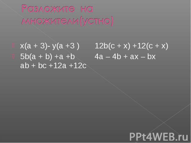 Разложите на множители(устно)x(a + 3)- y(a +3 ) 12b(c + x) +12(c + x)5b(a + b) +a +b 4a – 4b + ax – bx ab + bc +12a +12c