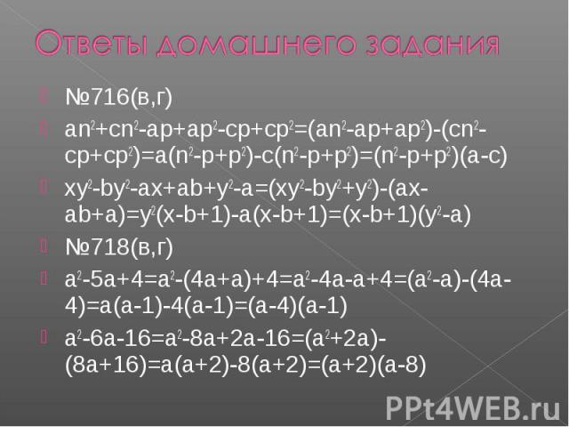 Ответы домашнего задания№716(в,г)an2+cn2-ap+ap2-cp+cp2=(an2-ap+ap2)-(cn2-cp+cp2)=a(n2-p+p2)-c(n2-p+p2)=(n2-p+p2)(a-c)xy2-by2-ax+ab+y2-a=(xy2-by2+y2)-(ax-ab+a)=y2(x-b+1)-a(x-b+1)=(x-b+1)(y2-a)№718(в,г)a2-5a+4=a2-(4a+a)+4=a2-4a-a+4=(a2-a)-(4a-4)=a…