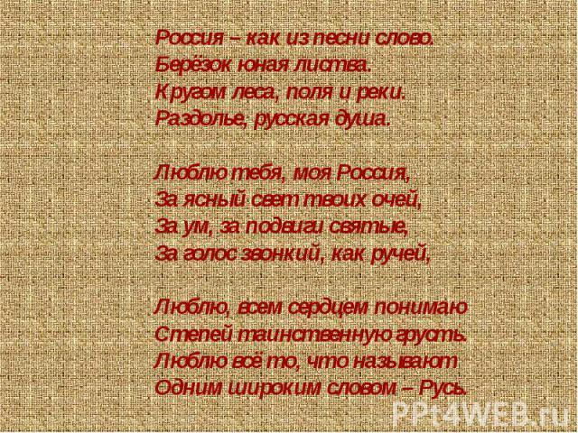 Россия – как из песни слово.Берёзок юная листва.Кругом леса, поля и реки.Раздолье, русская душа.Люблю тебя, моя Россия,За ясный свет твоих очей,За ум, за подвиги святые,За голос звонкий, как ручей,Люблю, всем сердцем понимаюСтепей таинственную груст…