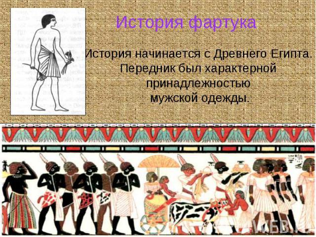История фартука История начинается с Древнего Египта. Передник был характерной принадлежностью мужской одежды.