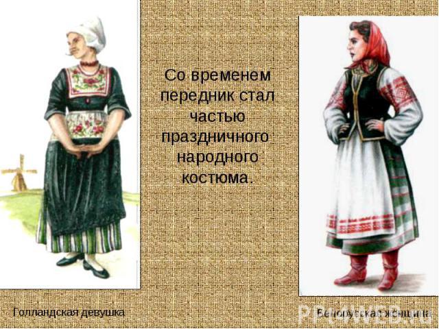 Со временем передник стал частью праздничного народного костюма.Голландская девушкаБелорусская женщина