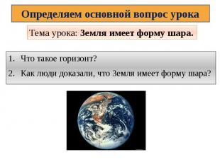 Определяем основной вопрос урокаТема урока: Земля имеет форму шара.Что такое гор