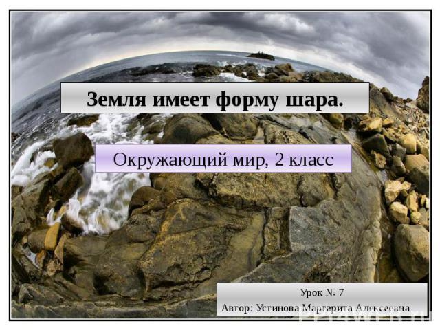 Земля имеет форму шара Окружающий мир, 2 класс Урок № 7 Автор: Устинова Маргарита Алексеевна