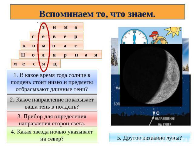 Вспоминаем то, что знаем.1. В какое время года солнце в полдень стоит низко и предметы отбрасывают длинные тени?2. Какое направление показывает ваша тень в полдень?3. Прибор для определения направления сторон света.4. Какая звезда ночью указывает на…
