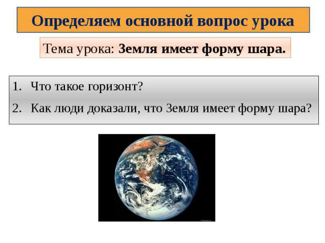 Определяем основной вопрос урокаТема урока: Земля имеет форму шара.Что такое горизонт?Как люди доказали, что Земля имеет форму шара?