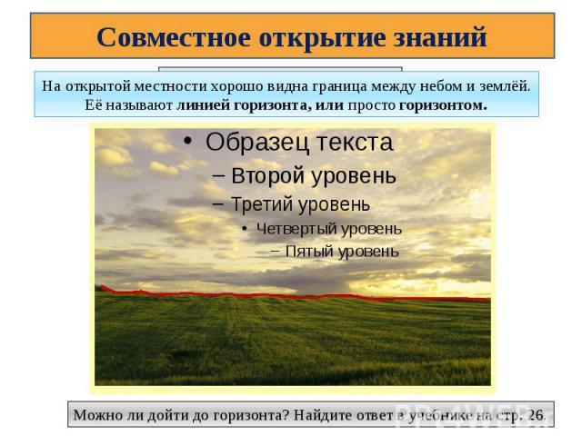 Совместное открытие знанийНа открытой местности хорошо видна граница между небом и землёй. Её называют линией горизонта, или просто горизонтом.Можно ли дойти до горизонта? Найдите ответ в учебнике на стр. 26.